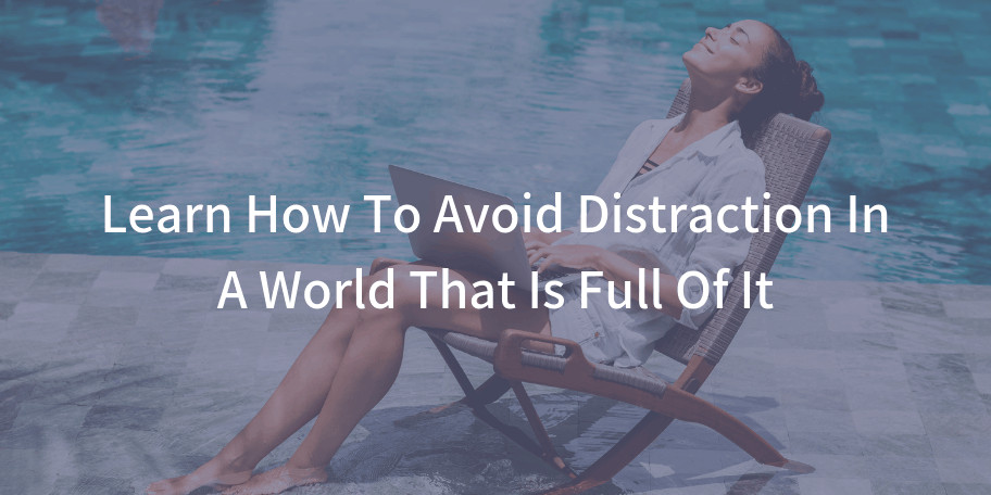 Learn How To Avoid Distraction In A World That Is Full Of It